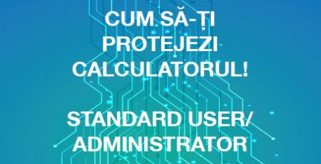 Cum sa-ti protejezi calculatorul usor si eficient (Standard User/Administartor)?